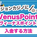 VenusPoint(ヴィーナスポイント)に入金する方法