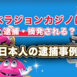 ベラジョンカジノは逮捕・摘発される?日本人の逮捕事例