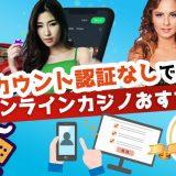 アカウント認証なしで遊べるオンラインカジノおすすめ4選【2020年最新】